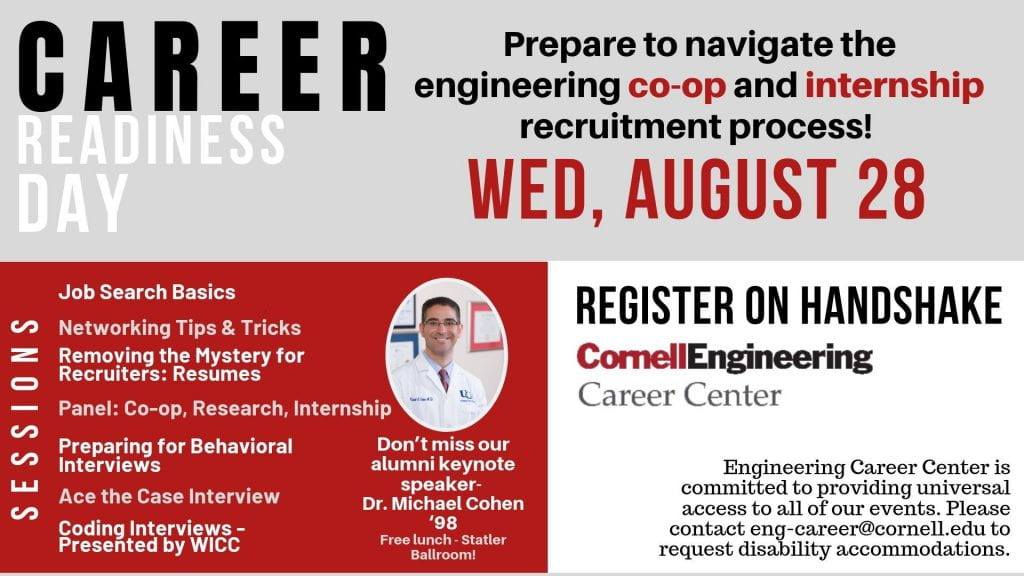 Career Readiness Day, Wednesday, August 28. Prepare to navigate the engineering co-op and internship recruitment process. Sessions include: Job Search Basics; Networking Tips and Tricks; Removing the Mystery for Recruiters: Resumes; Panel: Co-op, Research, Internship; Preparing for Behavioral Interviews; Acing the Case Interview; Coding Interviews-Presented by WICC. Don't miss our alumni keynote speaker, Dr. Michael Cohen '98. Free Lunch will be provided at the keynote address, taking place in the Statler Ballroom. Register for sessions and the keynote address on Handshake.