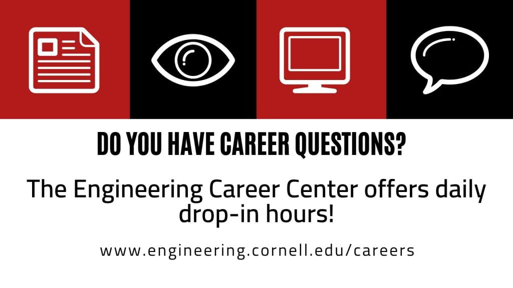 Do you have career questions? The Engineering Career Center offers daily drop-in hours. www.engineering.cornell.edu/careers.