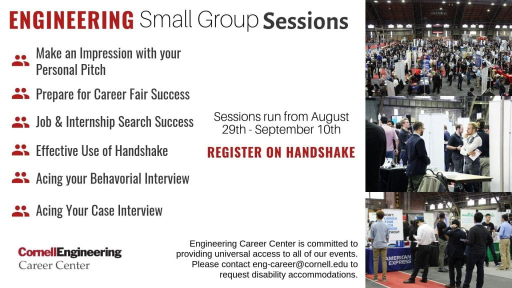 Engineering Career Center Small Group Sessions. Sessions run from August 29 to September 10. Register on Handshake. Group session titles: Make an Impression with your Personal Pitch; Prepare for Career Fair Success; Job and Internship Search Success; Effective Use of Handshake; Acing your Behavioral Interview; Acing Your Case Interview