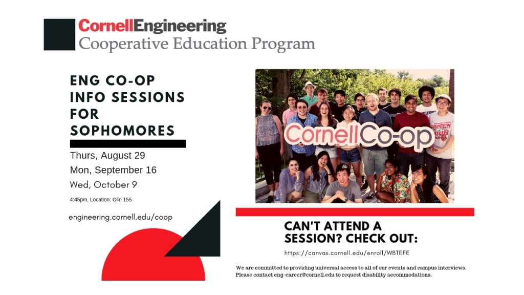 Engineering Co-op Information Sessions for Sophomores: Thursday, August 29, Monday, September 16, and Wednesday, October 9. All at 4:45 pm in 155 Olin Hall. Can't attend a session? Check it out online at https://canvas.cornell.edu/enroll/WBTEFE