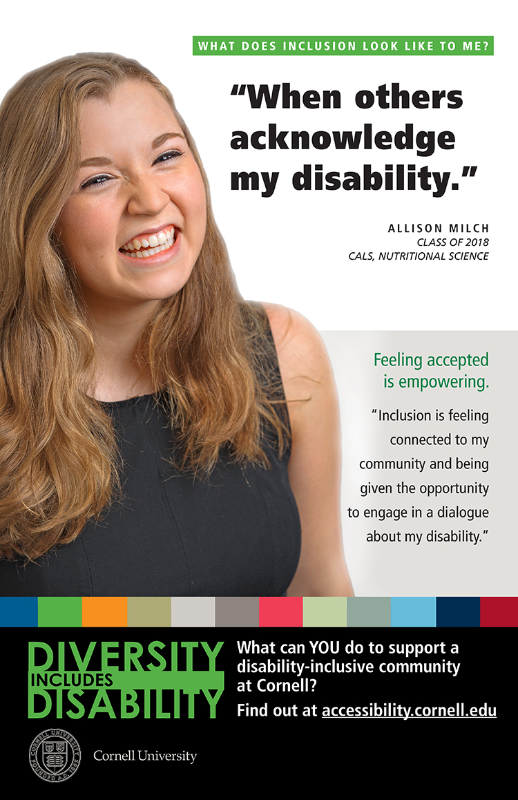 "Diversity is Disability. ""Inclusion is feeling connected to my community and being given the opportunity to engage in a dialogue about my disability.""- Allison Milch. Class of 2018. CALS and Nutritional Science."