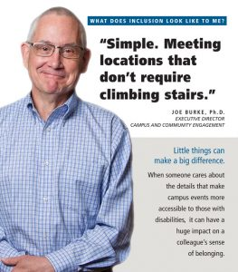 What does disability inclusion look like to me? Simple. Meeting locations that don't require climbing stairs. Little things can make a bid difference. When someone cares about the details that make campus events more accessible to those with disabilities, it can have a high impact on a colleague's sense of belonging.