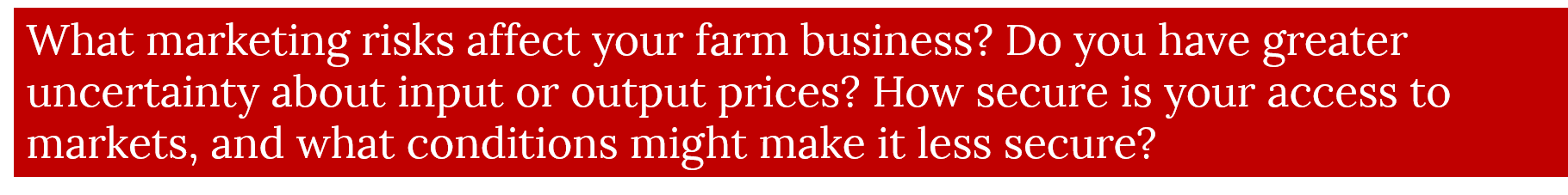 What marketing risks affect your farm business? Do you have greater uncertainty about input or output prices? How secure is your access to markets, and what conditions might make it less secure?