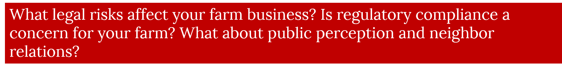 What legal risks affect your farm business? Is regulatory compliance a concern for your farm? What about public perception and neighbor relations?