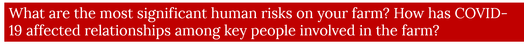 What are the most significant human risks on your farm? How has COVID-19 affected relationships among key people involved in the farm?