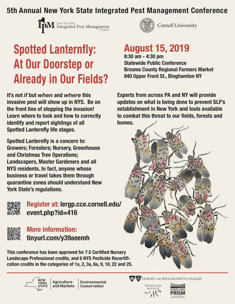 5th Annual New York State Integrated Pest Management Conference Spotted Lanternfly: At our doorstep or already in our fields? It's not if but when and where this invasive pest will show up in NYS. Be on the front line of stopping the invasion! Learn where to look and how to correctly identify and report sightings of all spotted lanternfly life stages. Spotted lanternfly is a concern to: growers; foresters; nursery, greenhouse, and Christmas tree operations, landscapers, Master Gardeners and all NYS residents. In fact, anyone whose business or travel takes them through quarantine zones should understand New York State's regulations. Experts from across PA and NY will provide updates on what is b doen to prevent SLF's establishment in New York and tools available to combat this threat to our fields, forests and homes.