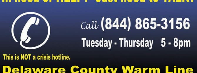 Call the Delaware County Warm Line at 844-865-3156 Tuesday through Thursday from 5pm to 8pm if you just need to talk or need help. Not a crisis hotline.