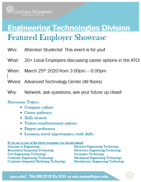Engineering Technologies Division Featured Employer Showcase Who: Attention Students! This event is for you! What: 20+ Local Employers discussing career options in the ATC! When: March 25th 2020 from 3:00pm – 6:00pm Where: Advanced Technology Center (All floors) Why: Network, ask questions, see your future up close! Discussion Topics: • Company culture • Career pathways • Skills desired • Tuition reimbursement options • Desired degree's • Location, travel opportunities, work shifts If you are in one of the below programs you should attend! Associate in Engineering Biomedical Equipment Technology Civil Engineering Technology Computer Engineering Technology Computer Integrated Machining Technology Electrical Engineering Technology Electronics Engineering Technology Geomatics Technology Mechanical Engineering Technology Mechatronics Engineering Technology