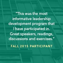 """This was the most informative leadership development program that I have participated in. Great speakers, readings, discussions and exercises."" Fall 2015 participant"