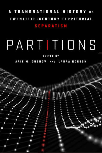 Faculty Book Spotlight: Partitions: A Transnational History of Twentieth-Century Territorial Separatism (Edited by Arie Dubnov and Laura Robson)