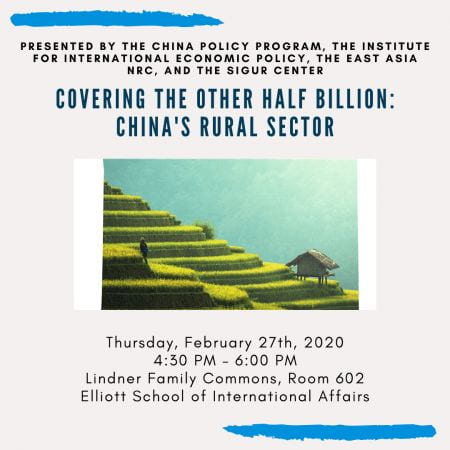 Graphic: A person walking through a terraced rice field, Text: Presented by the China Policy Program, The Institute For International Economic Policy, The East Asia NRC, And the Sigur Center. Covering the half billion: China's Rural Sector. Thursday, February 27th, 2020, 4:30pm to 6:00pm, Lindnder Family Comons, Room 602, Elliott School of International Affairs