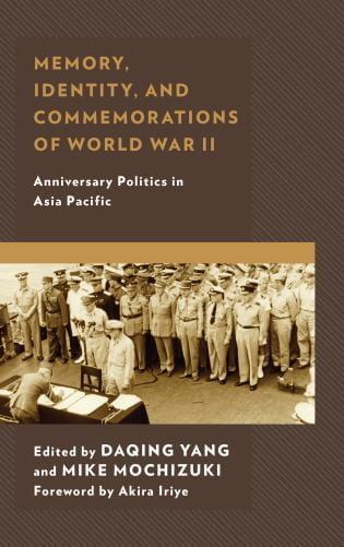 Memory, Identity, and Commemorations of World War II: Anniversary Politics in Asia Pacific edited by Daqing yang and Mike Mochizuki woth Foreward by Akira Iriye