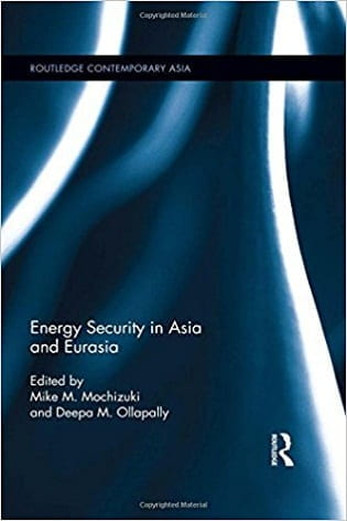 Energy Security in Asia and Eurasia edited by Mike M. Mochizuki and Deepa M. Ollapally