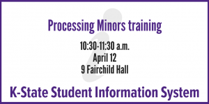 Processing minors training in KSIS, 10:30-11:30 a.m., April 12, 9 Fairchild Hall