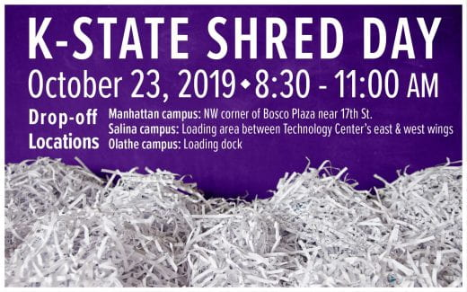 K-State Shred Day<br /> October 23, 2019<br /> 8:30 - 11:00 a.m.<br /> Manhattan campus: NW corner of Bosco Plaza near 17th St.<br /> Salina campus: Loading area between Technology Center's east &amp; west wings<br /> Olathe campus: Loading dock