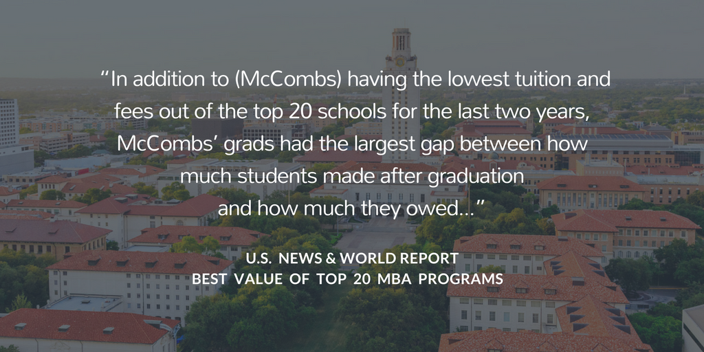 """In addition to McCombs having the lowest tuition and fees of the top 20 schools for the last two years, McCombs' grads had the largest gap between how much students made after graduation and how much they owed."""