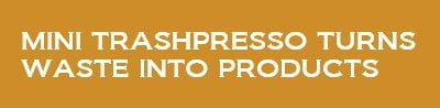 Mini Trashpresso turns waste into products