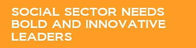 Social sector needs bold and innovative leaders