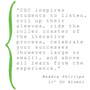 """CSC inspires students to listen, roll up their sleeves, ride the roller coaster of the iterative process, celebrate your successes (however large or small), and above all learn from the experience."""" Maddie Philips 11' UO Alumni"""