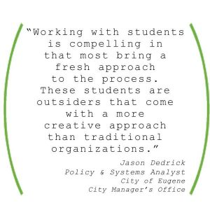 """Working with students is compelling in that most bring a fresh approach to the process. These students are outsiders that come with a more creative apporach than traditional organizations."" Jason Dedrick, City of Eugene"