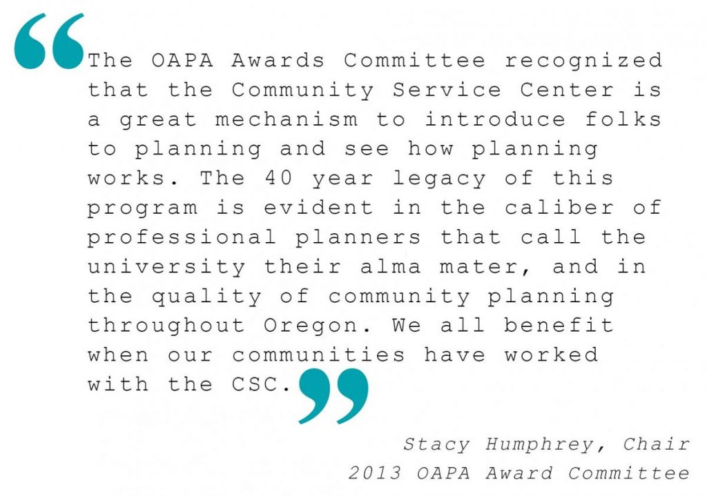 """""""The OAPA Awards Committee recognized that the Community Service Center is a great mechanism to introduce folks to planning and see how planning works. The 40 year legacy of this program is evident in the caliber of professional planners that call the university their alma mater, and in the quality of community planning throughout Oregon. We all benefit when our communities have worked with the CSC."""" Stacy Humphrey"""