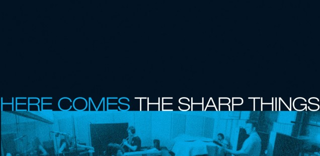 The Sharp Things- Here Come The Sharp Things