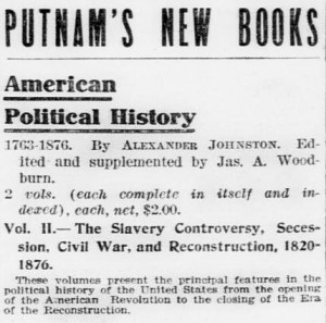 Putnam's New Books. American Political History. 1763-1876 By Alexander Johnston. Edited and supplemented by Jas. A. Woodburn. 2 vols. (each complete in itself and indexed), each, net, $2.00. Vol. 2 - The Slavery Controversy, Secession, Civil War, and Reconstruction, 1820-1876. These volumes present the principal features in the political history of the United States from the opening of the American Revolution to the closing of the Era of the Reconstruction.