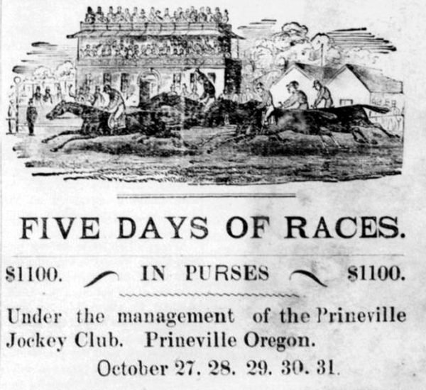 """Drawing of horse race, with caption: """"Five days of races. $1100 in purses. Under the management of the Prineville Jockey Club. Prineville Oregon. October 27,28,29,30,31."""""""