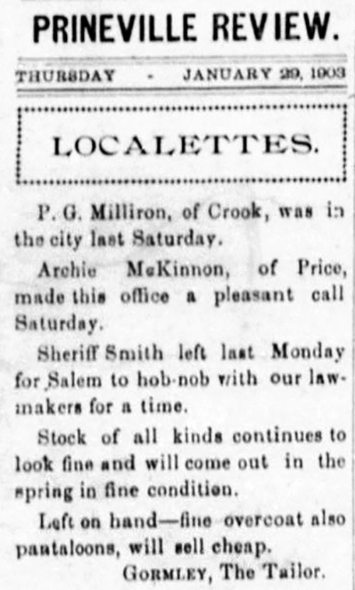 Prineville Review. Thursday January 29, 1903. Localettes. P.G. Milliron, of Crook, was in the city last Saturday. Archie McKinnon, of Price, made this office a pleasant call Saturday. Sheriff Smith left last Monday for Salem to hob-nob with our lawmakers for a time. Stock of all kinds continues to look fine and will come out in the spring in fine condition. Left on hand - fine overcoat also pantaloons, will sell cheap. Gormley, The Tailor.