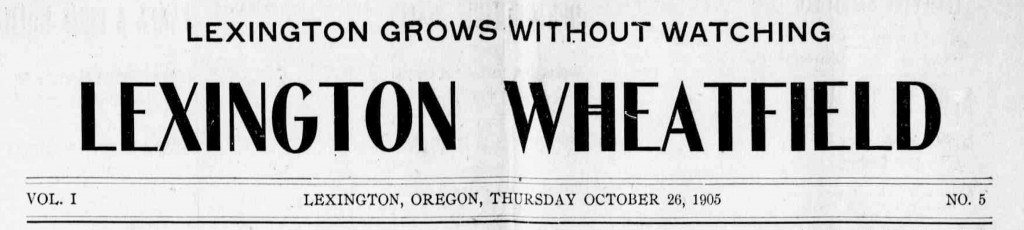 Lexington wheatfield. (Lexington, Or.) October 26, 1905. Image 1. http://oregonnews.uoregon.edu/lccn/sn97071052/1905-10-26/ed-1/seq-1/