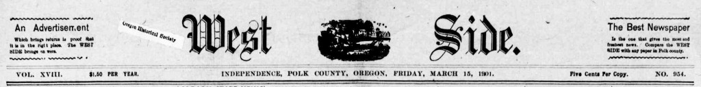 Independence west side. (Independence, Or.) March 15, 1901, Image 1. http://oregonnews.uoregon.edu/lccn/2011260136/1901-03-15/ed-1/seq-1/