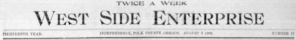 West side enterprise. (Independence, Polk County, Or.) August 3, 1906, Image 1. http://oregonnews.uoregon.edu/lccn/sn96088099/1906-08-03/ed-1/seq-1/