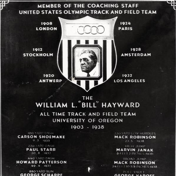 "Black and white photo of a plaque presented by the University of Oregon Portland Alumni Association honoring Bill Hayward after his retirement as coach of the University of Oregon track team, presented on March 30, 1939. The plaque also names the University's ""All Time Track and Field Team"" which includes Carson Shoemake, Paul Starr, Howard Patterson, George Scharpf, Ralph Hill, Robert Wagner, Mason McCoy, Mack Robinson, Marvin Janak, George Varoff, Edward Moeller, Robert Parke and William Foskett."