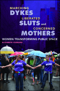 Marching Dykes, Liberated Sluts, and Concerned Mothers: Women Activists Transform Public Space (University of Illinois Press, 2017)