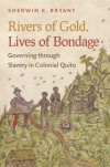 Sherwin K. Bryant Rivers of Gold, Lives of Bondage: Governing through Slavery in Colonial Quito