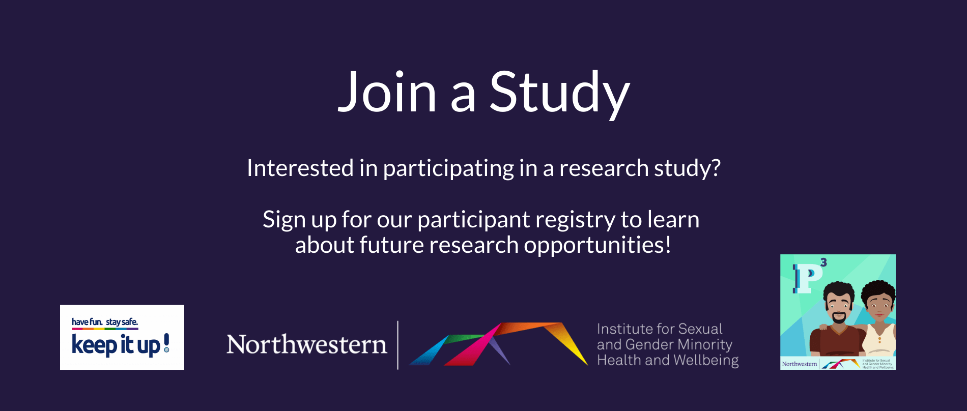 """Join a Study. Interested in participating in a research study? Sign up for our participant registry to learn about future research opportunities!"""