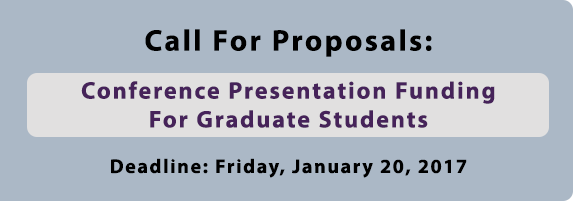 Call For Proposals: Conference Funding For Graduate Students. Deadline: Friday, January 20, 2017.