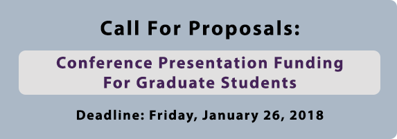 Call for Proposals: Conference Presentation Funding for Graduate Students. Deadline: January 26, 2018