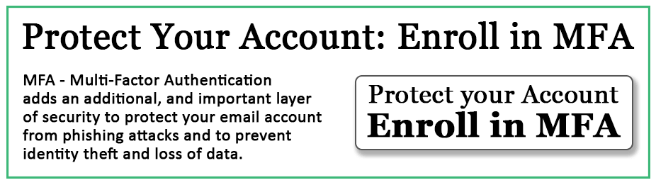 Protect your account - enroll in MFA. MFA - Multi-Factor Authentication adds an additional and important layer of security to protect your email account from phishing attacks and to prevent identity theft and loss of data.