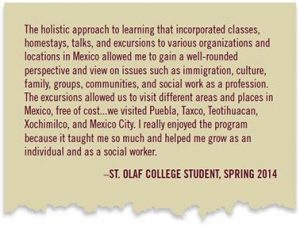 """The holistic approach to learning that incorporated classes, homestays, talks, and excursions to various organizations and locations in Mexico allowed me to gain a well-rounded perspective and view on issues such as immigration, culture, family, groups, communities, and social work as a profession. The excursions allowed us to visit different areas and places in Mexico, free of cost...we visited Peubla, Taxco, Teotihuacan, Xochimilco, and Mexico City. I really enjoyed the program because it taught me so much and helped me grow as an individual and as a social worker."" -St. Olaf College Student, Spring 2014"
