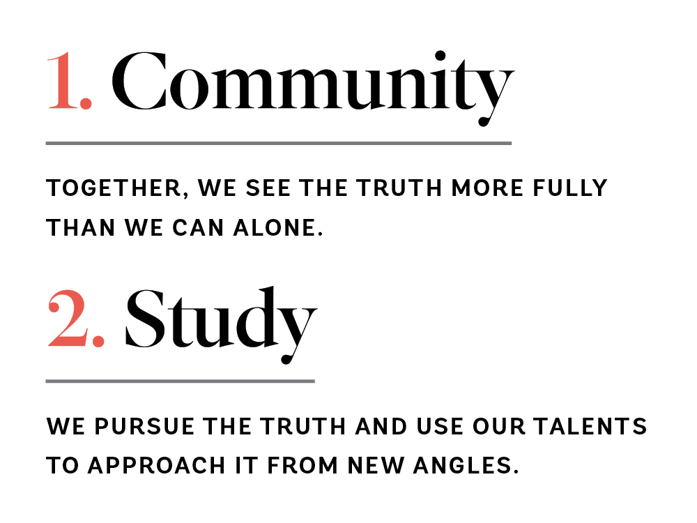1. Community: Together, we see the truth more fully than we can alone. 2. Study: We pursue the truth and use our talents to approach it from new angles.
