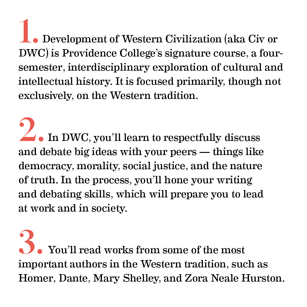 1.Development of Western Civilization (a k a Civ or DWC) is Providence College's signature course, a four-semester interdisciplinary exploration of cultural and intellectual history. It is focused primarily, though not exclusively, on the Western tradition.   (Make this a hot link to this video: https://youtu.be/nNqW40NMZqc) 2.In DWC, you'll learn to respectfully discuss and debate big ideas with your peers — things like democracy, morality, social justice, and the nature of truth. In the process, you'll hone your writing and critical thinking skills, which will prepare you to lead at work and in society. (Also make this a hot link to this video: https://youtu.be/tn5LmsyKrzw)    3.You'll read works from some of the most important authors in the Western tradition, such as Homer, Dante, Mary Shelley, and Zora Neale Hurston.