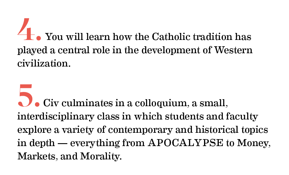 4.You will learn how the Catholic tradition has played a central role in the development of Western civilization.    5.Civ culminates in a colloquium, a small, interdisciplinary class in which students and faculty explore a variety of contemporary and historical topics in depth — everything from APOCALYPSE to Money, Markets, and Morality.