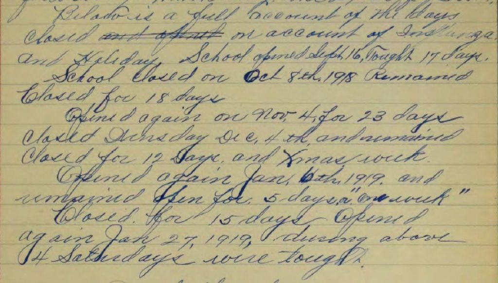 """Below is a full account of the days closed on account of Influenza and Holiday. School opened Sept 16, Taught 17 days. School Closed on Oct 8th, 1918. Remained Closed for 18 days. Opened again on Nov. 4. for 23 days. Closed Wednesday Dec. 4th and remained Closed for 12 Days and Xmas week. Opened again Jan. 6th, 1919 and remained open for 5 days or ""one week"" Closed for 15 days Opened again Jan. 27, 1919, during above 4 Saturdays were taught."""