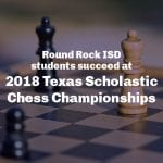 Round Rock ISD students succeed at National Chess Championship,  2018 Texas Scholastic Chess Championships