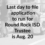 Last day to file application to run for Round Rock ISD Trustee is Aug. 20