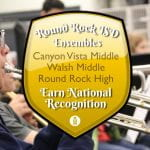 Round Rock ISD Ensembles at Canyon Vista Middle, Walsh Middle and Round Rock School High Earn  National Recognition