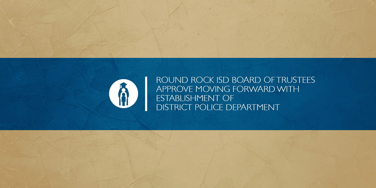 Round Rock ISD Board of Trustees approve moving forward with establishment of District Police Department