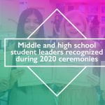 Middle and high school student leaders recognized during 2020 ceremonies