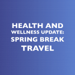 Health and Wellness Update: Spring Break Travel